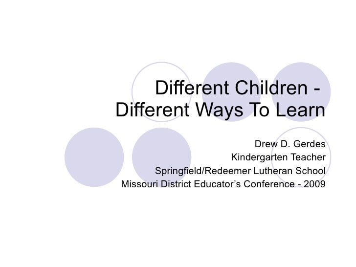 Different Children -  Different Ways To Learn Drew D. Gerdes Kindergarten Teacher Springfield/Redeemer Lutheran School Mis...