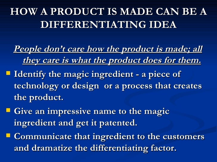 HOW A PRODUCT IS MADE CAN BE A DIFFERENTIATING IDEA <ul><li>People don't care how the product is made; all they care is wh...