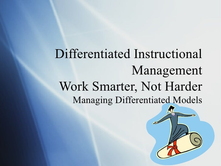 Differentiated Instructional Management Work Smarter, Not Harder Managing Differentiated Models