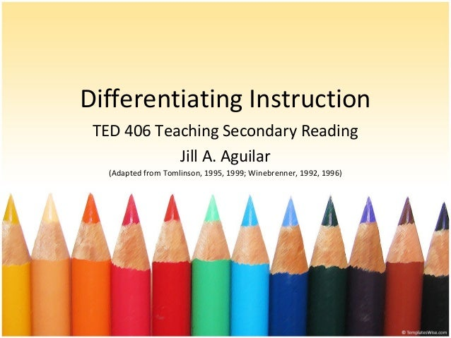 Differentiating Instruction TED 406 Teaching Secondary Reading Jill A. Aguilar (Adapted from Tomlinson, 1995, 1999; Winebr...