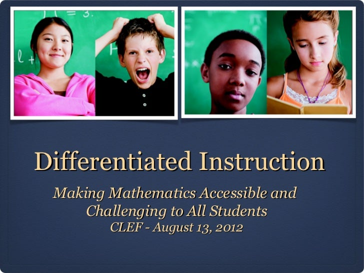 Differentiated Instruction Making Mathematics Accessible and     Challenging to All Students        CLEF - August 13, 2012