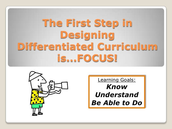 The First Step in Designing Differentiated Curriculum is...FOCUS!<br />Learning Goals:<br />Know<br />Understand<br />Be A...