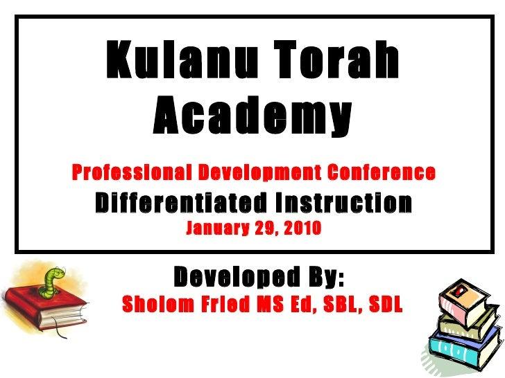 Kulanu Torah Academy Professional Development Conference   Differentiated Instruction January 29, 2010 Developed By:  Shol...