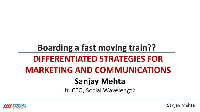 Sanjay Mehta Boarding a fast moving train?? DIFFERENTIATED STRATEGIES FOR MARKETING AND COMMUNICATIONS Sanjay Mehta Jt. CE...