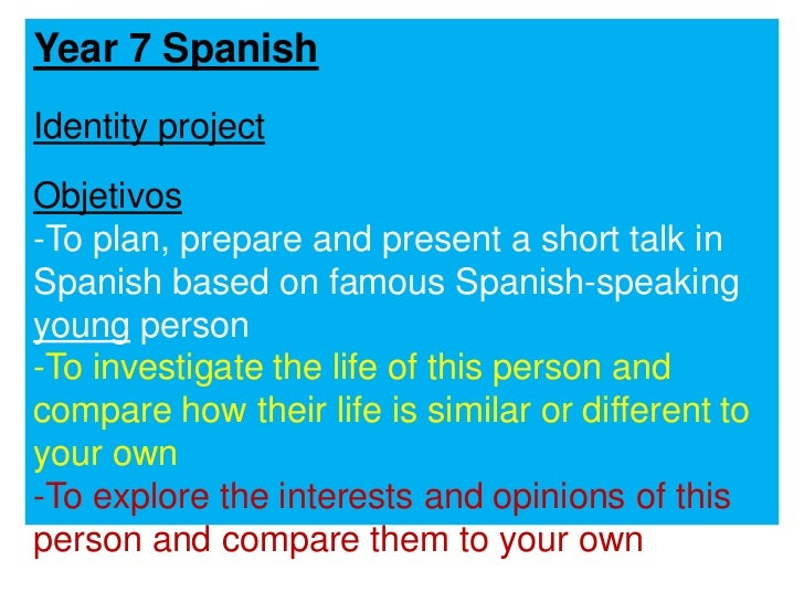 Year 7 Spanish<br />Identity project<br />Objetivos<br /><ul><li>To plan, prepare and present a short talk in Spanish base...