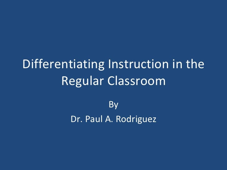 Differentiating Instruction in the Regular Classroom By Dr. Paul A. Rodriguez