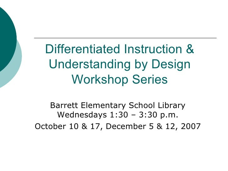 Differentiated Instruction & Understanding by Design Workshop Series Barrett Elementary School Library Wednesdays 1:30 – 3...