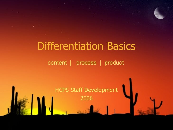 Differentiation Basics HCPS Staff Development 2006 content  |  process  |  product