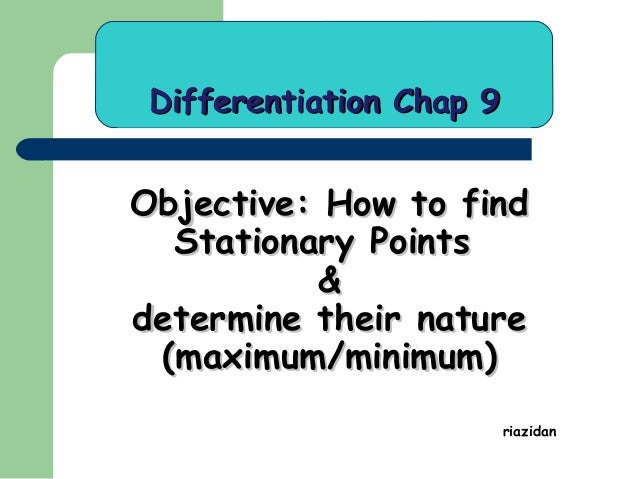 Differentiation Chap 9  Objective: How to find Stationary Points & determine their nature (maximum/minimum) riazidan