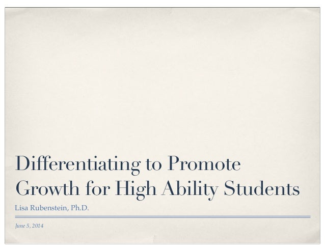 June 5, 2014 Differentiating to Promote Growth for High Ability Students Lisa Rubenstein, Ph.D.