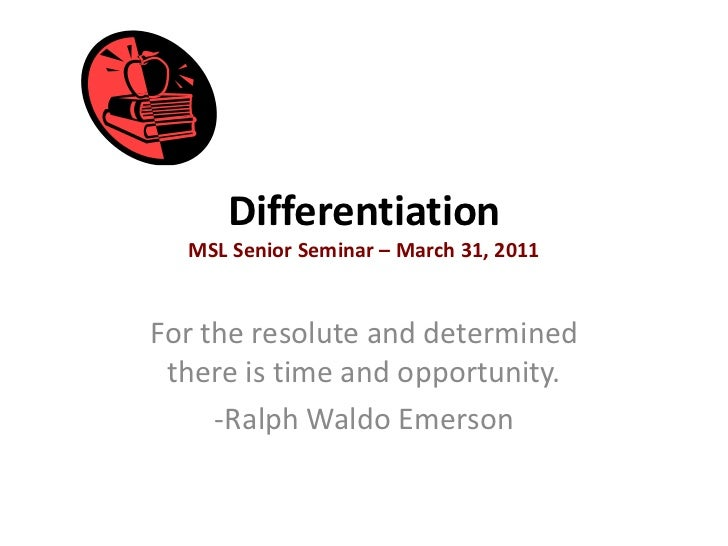 DifferentiationMSL Senior Seminar – March 31, 2011<br />For the resolute and determined there is time and opportunity.<br ...