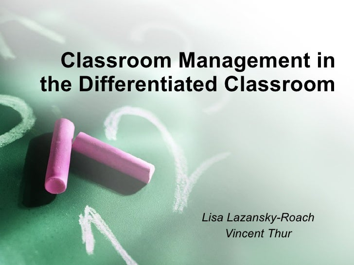 Classroom Management in the Differentiated Classroom Lisa Lazansky-Roach Vincent Thur