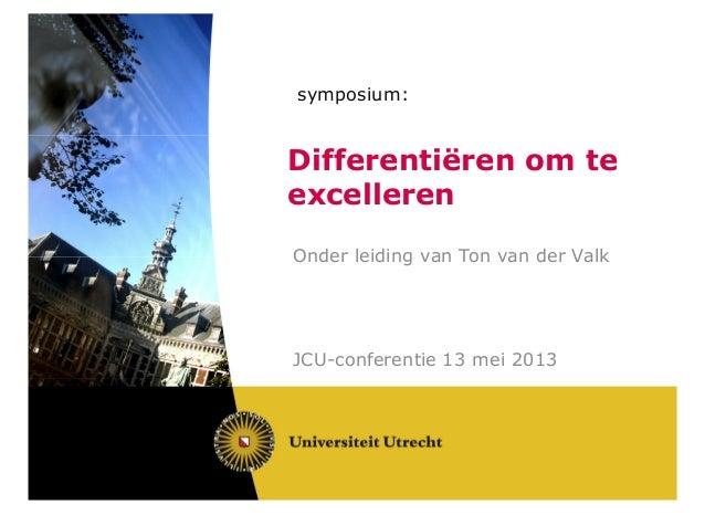 symposium:Differentiëren om teexcellerenOnder leiding van Ton van der ValkJCU-conferentie 13 mei 2013