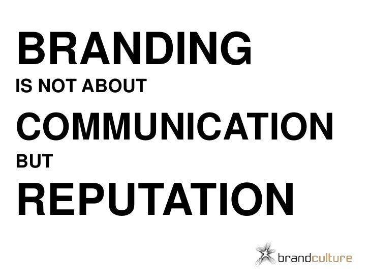 BRANDING IS NOT ABOUT COMMUNICATIONBUT REPUTATION<br />