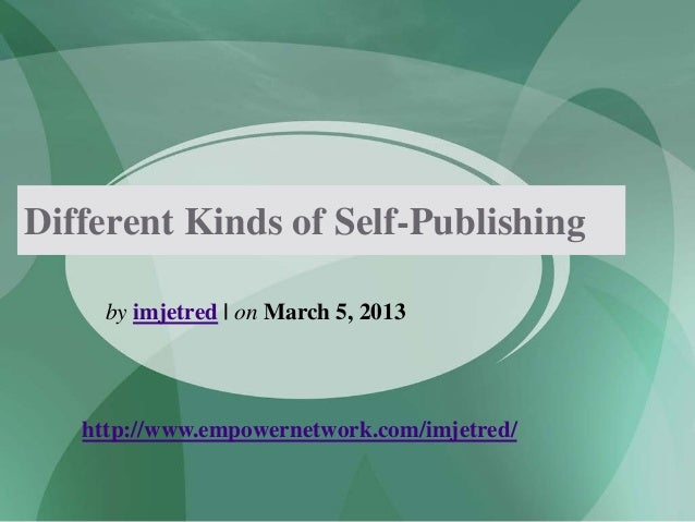 Different Kinds of Self-Publishingby imjetred | on March 5, 2013http://www.empowernetwork.com/imjetred/
