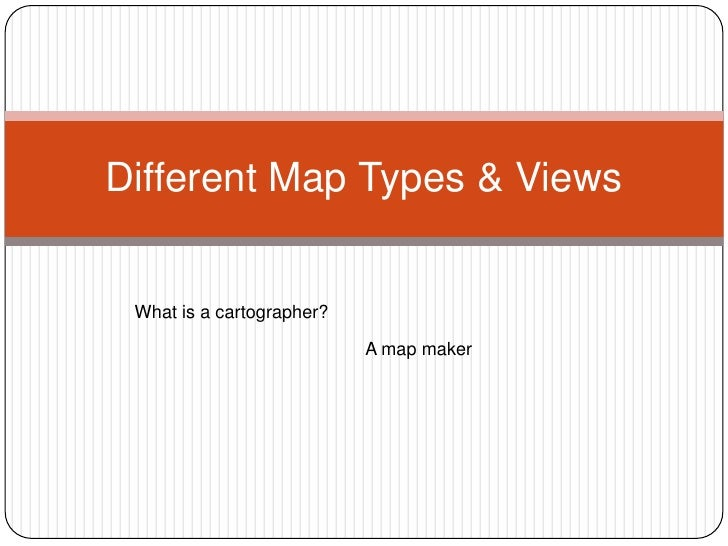 Different Map Types & Views<br />What is a cartographer?  <br />A map maker<br />
