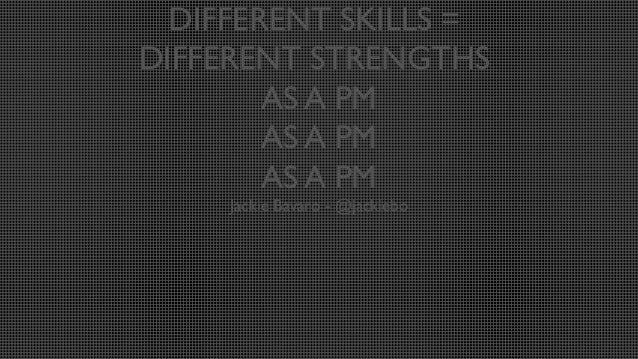 DIFFERENT SKILLS = DIFFERENT STRENGTHS AS A PM AS A PM AS A PM Jackie Bavaro - @jackiebo