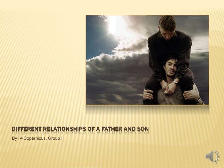 Different Relationships of a Father and Son<br />By IV-Copernicus, Group II<br />