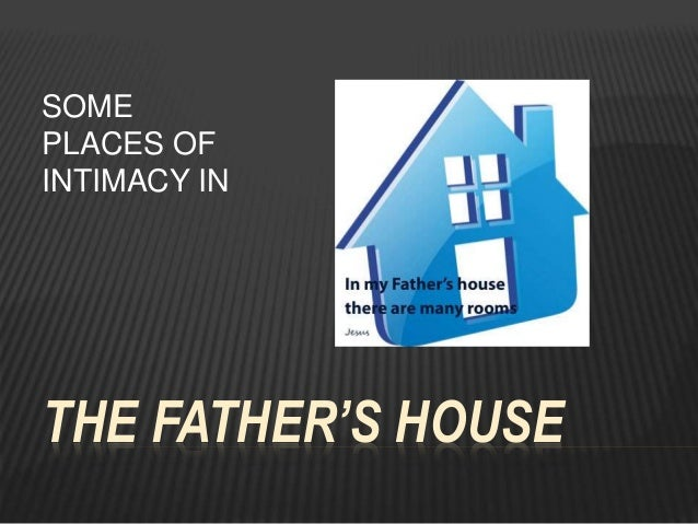 THE FATHER'S HOUSE SOME PLACES OF INTIMACY IN