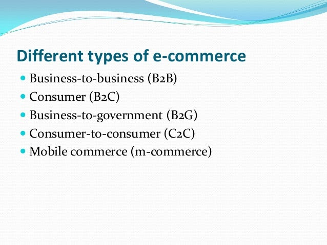Different types of e-commerce  Business-to-business (B2B)  Consumer (B2C)  Business-to-government (B2G)  Consumer-to-c...
