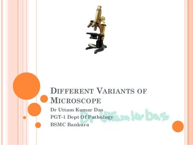 DIFFERENT VARIANTS OF MICROSCOPE Dr Uttam Kumar Das PGT-1 Dept Of Pathology BSMC Bankura