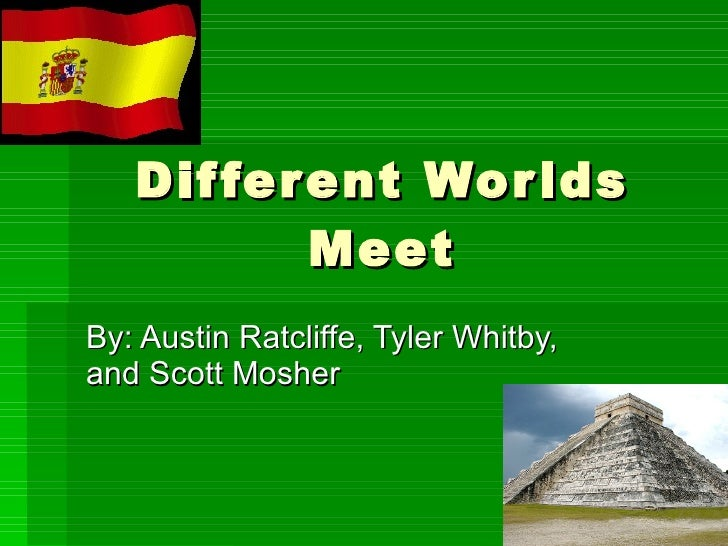 Different Worlds Meet By: Austin Ratcliffe, Tyler Whitby, and Scott Mosher
