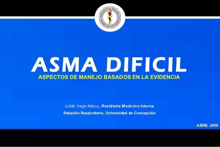 ASMA DIFICIL ABRIL 2009 Julián Vega Adauy ,  Residente  Medicina Interna  Rotación Respiratorio, Universidad de Concepción...