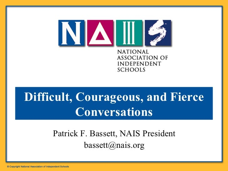 Patrick F. Bassett, NAIS President [email_address] Difficult, Courageous, and Fierce Conversations