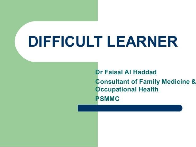 DIFFICULT LEARNER  Dr Faisal Al Haddad Consultant of Family Medicine & Occupational Health PSMMC
