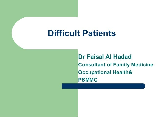 Difficult Patients Dr Faisal Al Hadad Consultant of Family Medicine Occupational Health& PSMMC
