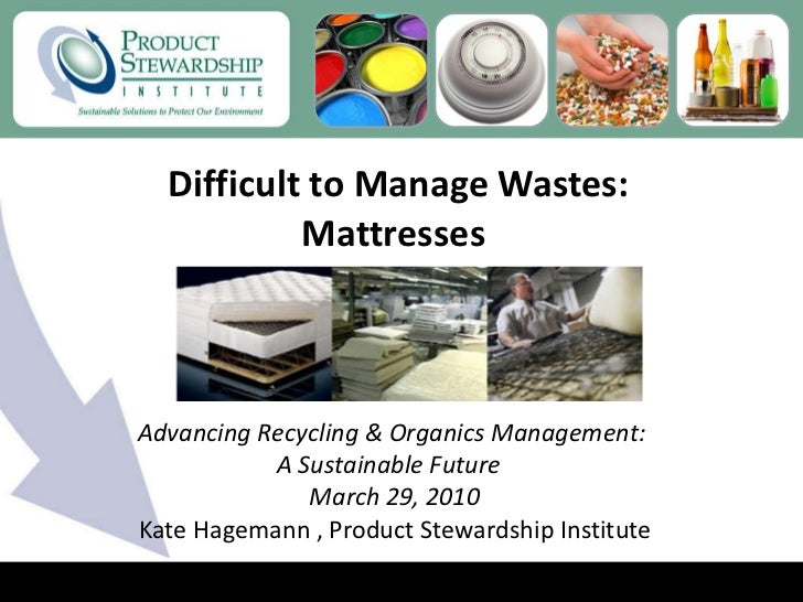 Difficult to Manage Wastes: Mattresses  Kate Hagemann , Product Stewardship Institute Advancing Recycling & Organics Manag...