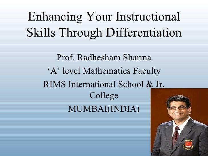 Enhancing Your InstructionalSkills Through Differentiation      Prof. Radhesham Sharma    'A' level Mathematics Faculty   ...