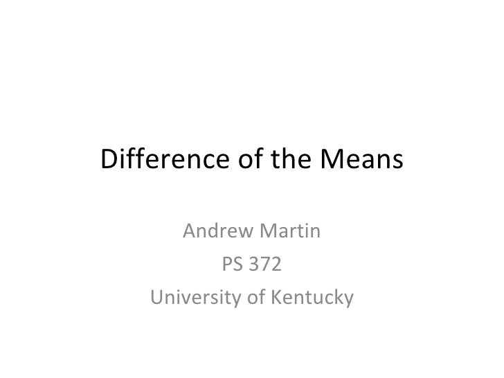 Difference of the Means Andrew Martin PS 372 University of Kentucky