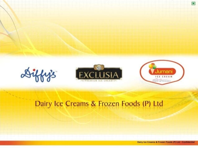 Dairy Ice Creams & Frozen Foods (P) Ltd - Confidential THE PRODUCT • Ice Cream is a product that is enjoyed across the wor...