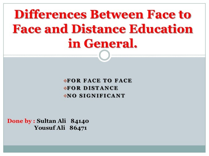 Differences Between Face to Face and Distance Education         in General.                 F O R F A C E T O F A C E    ...