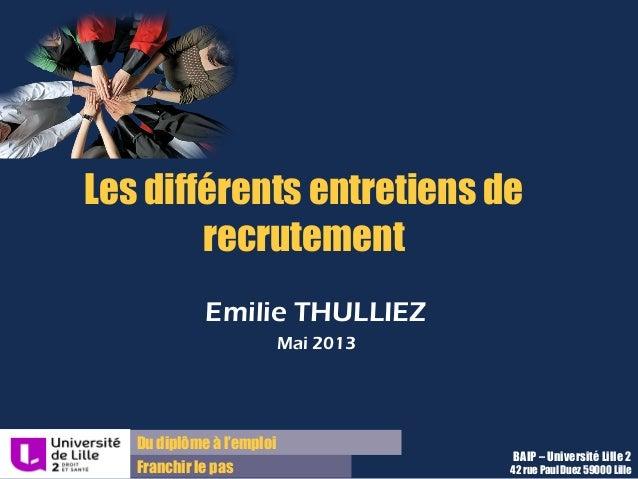 Du diplôme à l'emploi Franchir le pas Les différents entretiens de recrutement Emilie THULLIEZ Mai 2013 BAIP – Université ...
