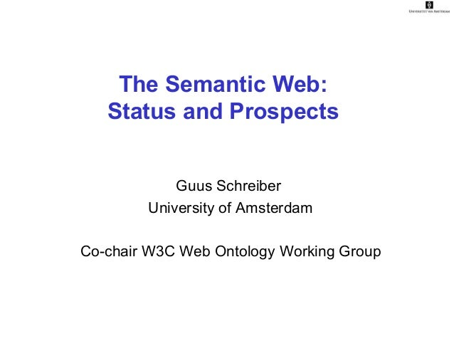 The Semantic Web: Status and Prospects Guus Schreiber University of Amsterdam Co-chair W3C Web Ontology Working Group