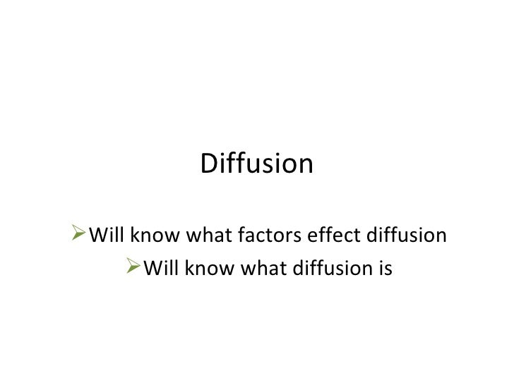 Diffusion <ul><li>Will know what factors effect diffusion </li></ul><ul><li>Will know what diffusion is </li></ul>