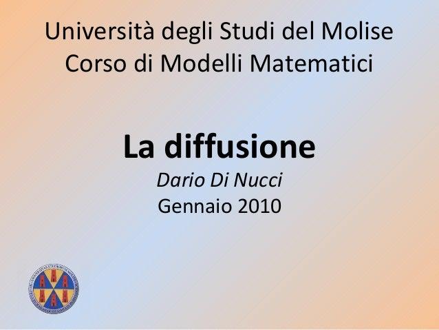 Università degli Studi del Molise Corso di Modelli Matematici La diffusione Dario Di Nucci Gennaio 2010