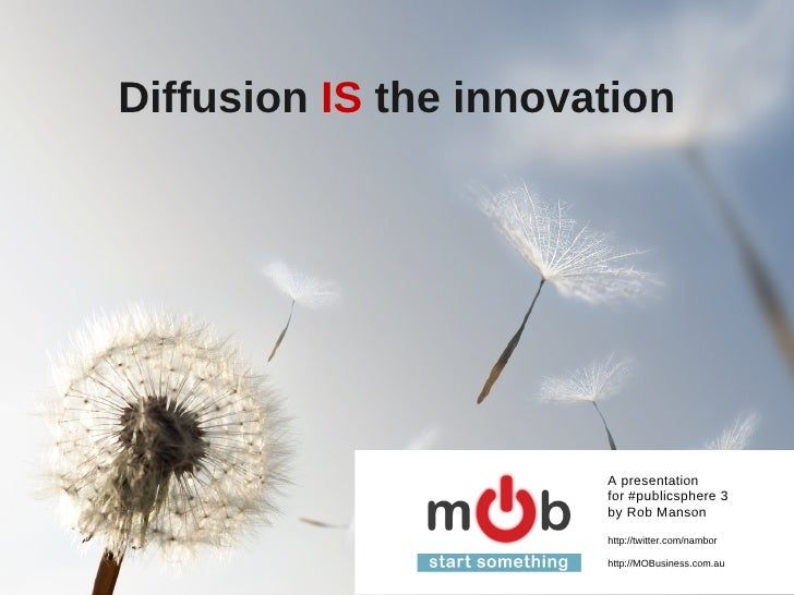 Diffusion  IS  the innovation A presentation for #publicsphere 3 by Rob Manson http://twitter.com/nambor http://MOBusiness...