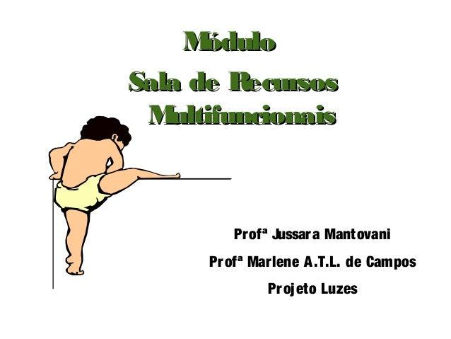 M óduloSala de Recursos M ultifuncionais         Pr ofª Jussar a Mantovani      Pr ofª Mar lene A .T.L. de Campos         ...