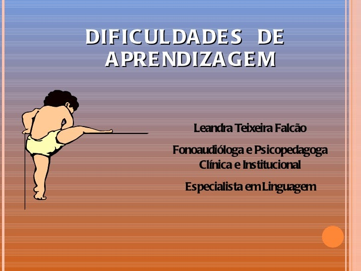 DIFIC UL DA DE S DE  A PRE NDIZA GE M           Leandra Teixeira Falcão        Fonoaudióloga e Psicopedagoga            Cl...