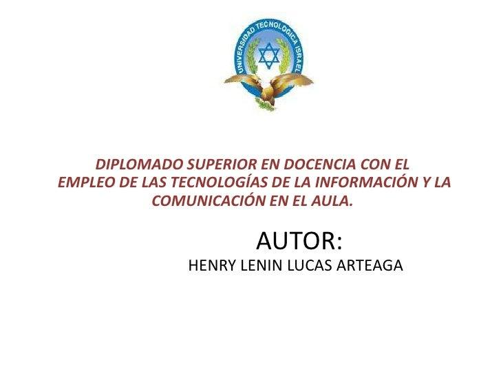 DIPLOMADO SUPERIOR EN DOCENCIA CON EL EMPLEO DE LAS TECNOLOGÍAS DE LA INFORMACIÓN Y LA COMUNICACIÓN EN EL AULA.           ...