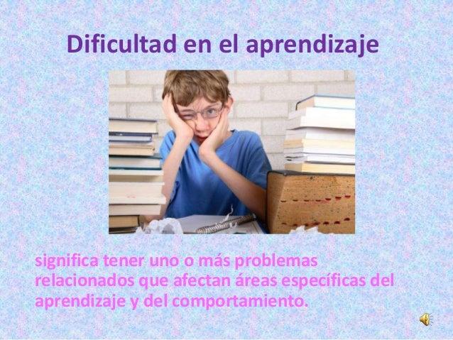 Dificultad en el aprendizajesignifica tener uno o más problemasrelacionados que afectan áreas específicas delaprendizaje y...