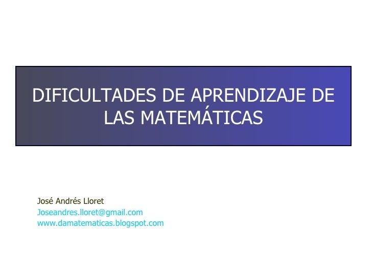 José Andrés Lloret [email_address] www.damatematicas.blogspot.com   DIFICULTADES DE APRENDIZAJE DE LAS MATEMÁTICAS
