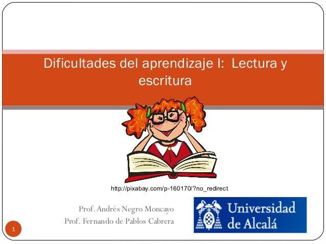 Prof.Andrés Negro Moncayo Prof. Fernando de Pablos Cabrera 1 Dificultades del aprendizaje I: Lectura y escritura http://pi...