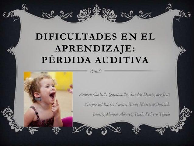 DIFICULTADES EN ELAPRENDIZAJE:PÉRDIDA AUDITIVAAndrea Carballo Quintanilla; Sandra Domínguez BoteNagore del Barrio Santín; ...