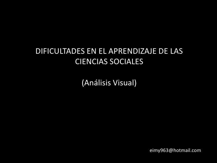DIFICULTADES EN EL APRENDIZAJE DE LAS CIENCIAS SOCIALES(Análisis Visual)<br />eimy963@hotmail.com<br />