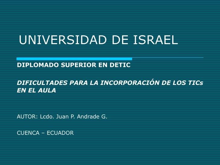 UNIVERSIDAD DE ISRAEL DIPLOMADO SUPERIOR EN DETIC DIFICULTADES PARA LA INCORPORACIÓN DE LOS TICs EN EL AULA AUTOR: Lcdo. J...