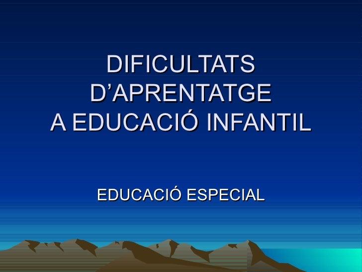 DIFICULTATS D'APRENTATGE A EDUCACIÓ INFANTIL EDUCACIÓ ESPECIAL